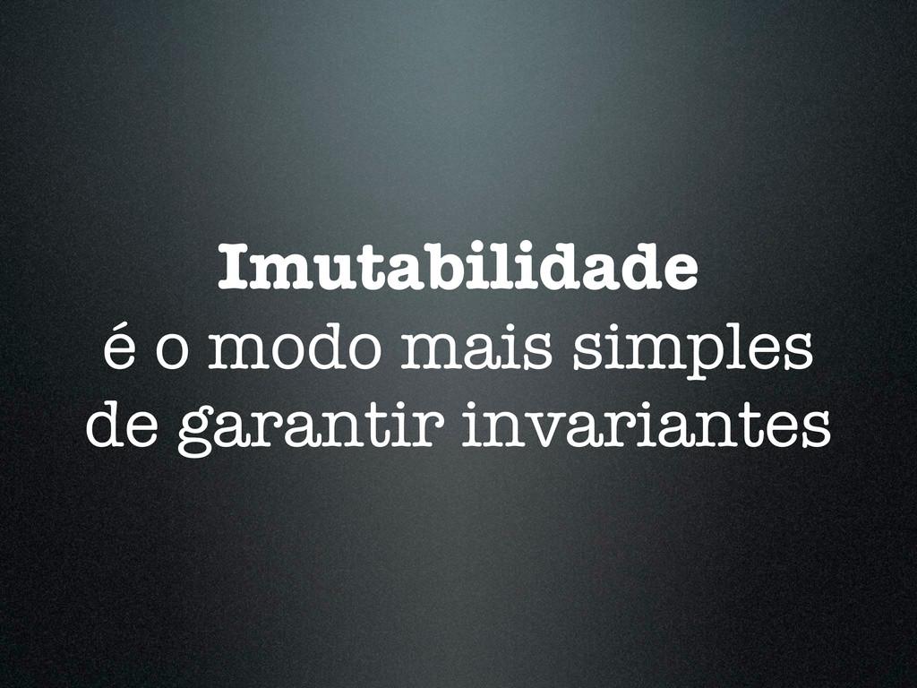 Imutabilidade é o modo mais simples de garantir...