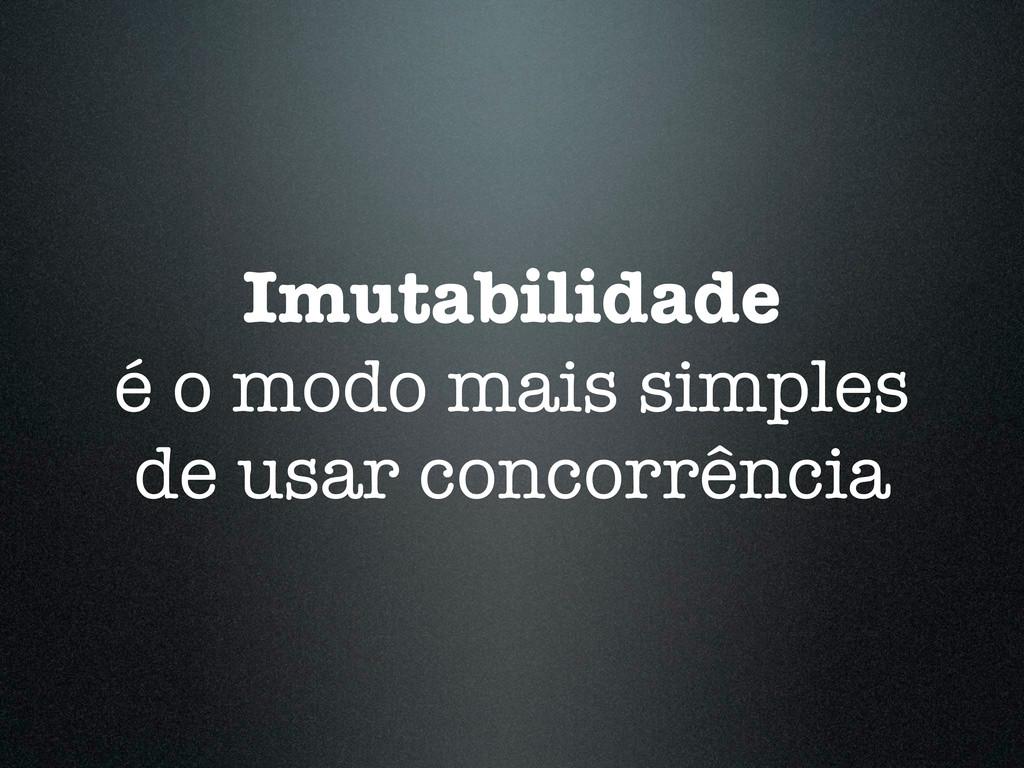 Imutabilidade é o modo mais simples de usar con...