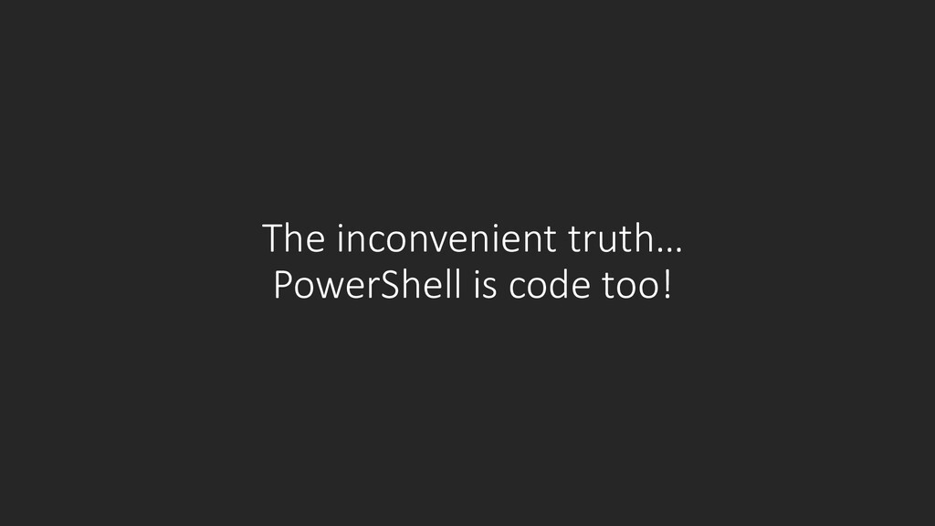 The inconvenient truth… PowerShell is code too!