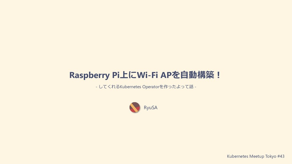 RyuSA Raspberry Pi上にWi-Fi APを⾃動構築︕ - してくれるKuber...
