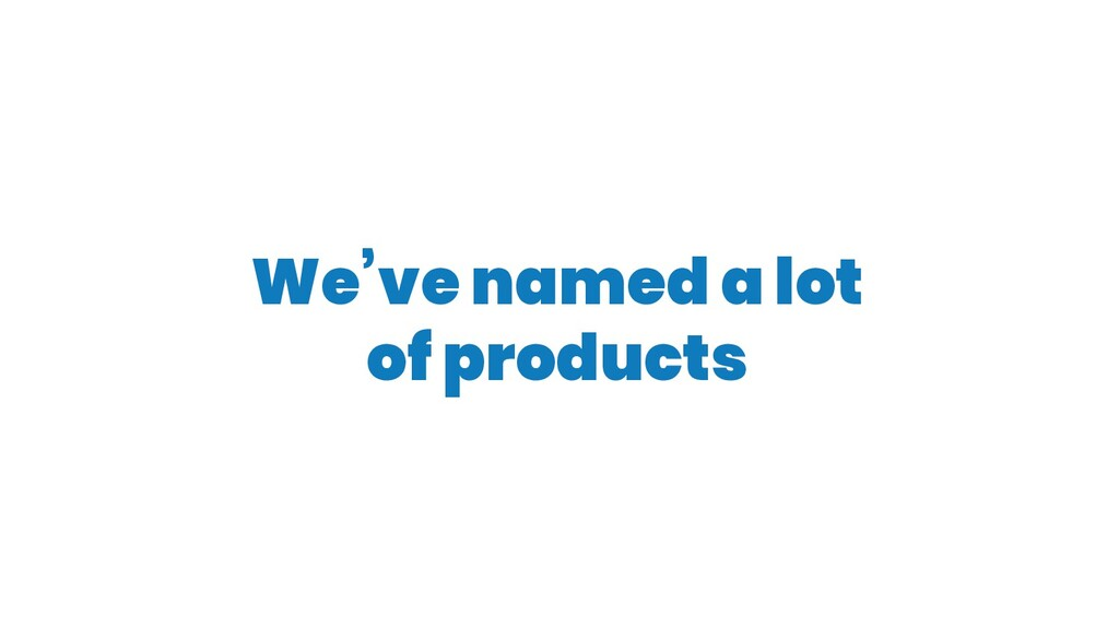 We've named a lot of products