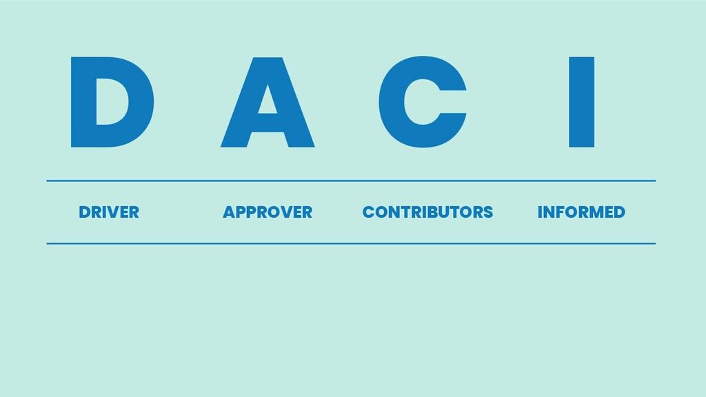 D A C I DRIVER APPROVER CONTRIBUTORS INFORMED