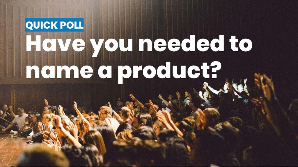 QUICK POLL Have you needed to name a product?