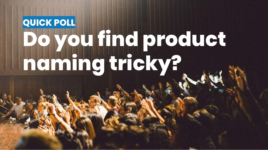 QUICK POLL Do you find product naming tricky?