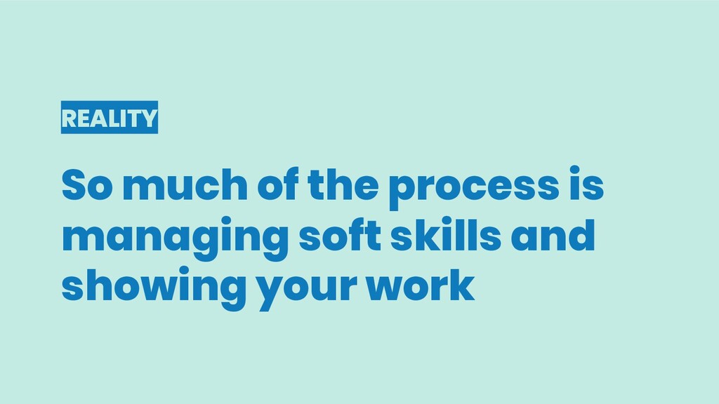 REALITY So much of the process is managing soft...