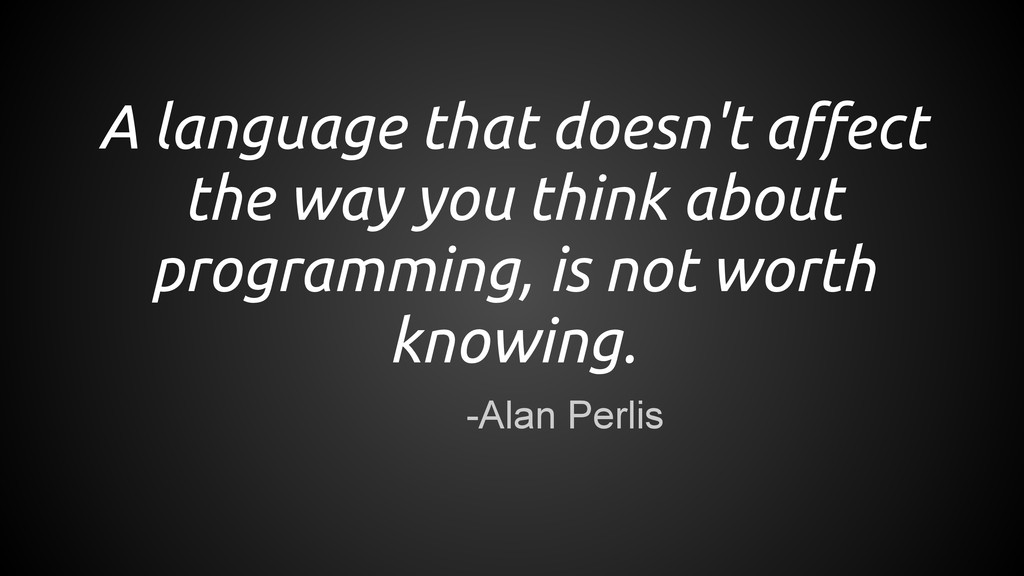 -Alan Perlis A language that doesn't affect the...
