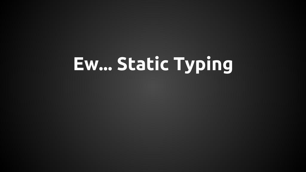 Ew... Static Typing