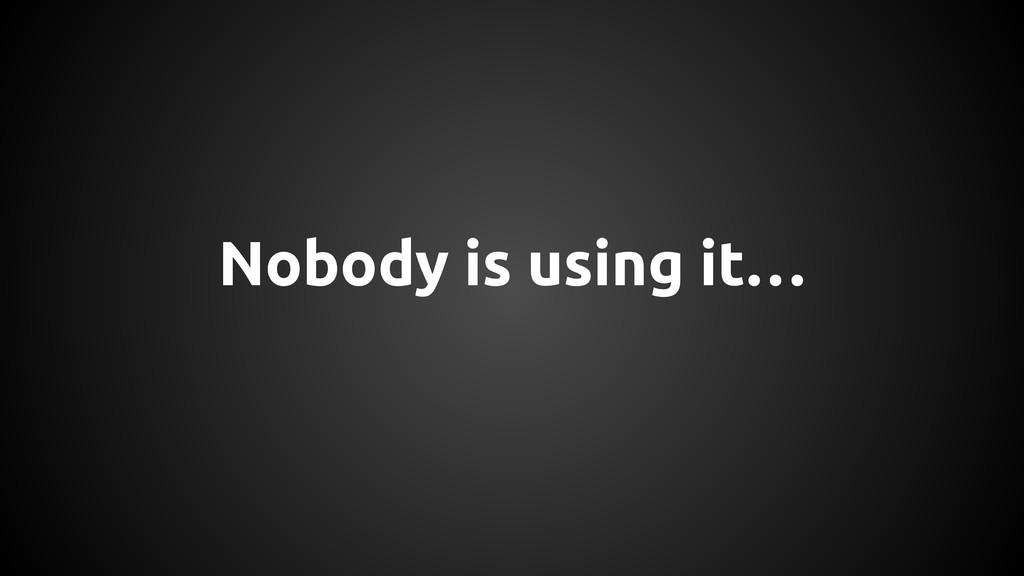 Nobody is using it…