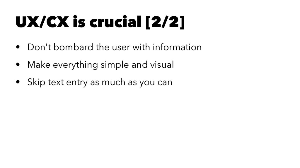 UX/CX is crucial [2/2] • Don't bombard the user...