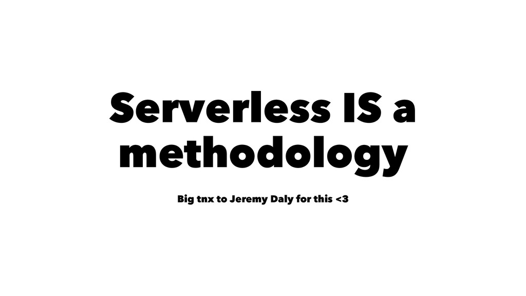 Serverless IS a methodology Big tnx to Jeremy D...