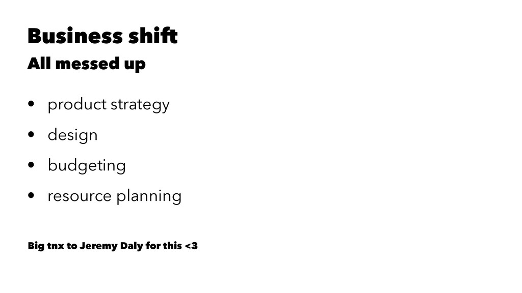 Business shift All messed up • product strategy...