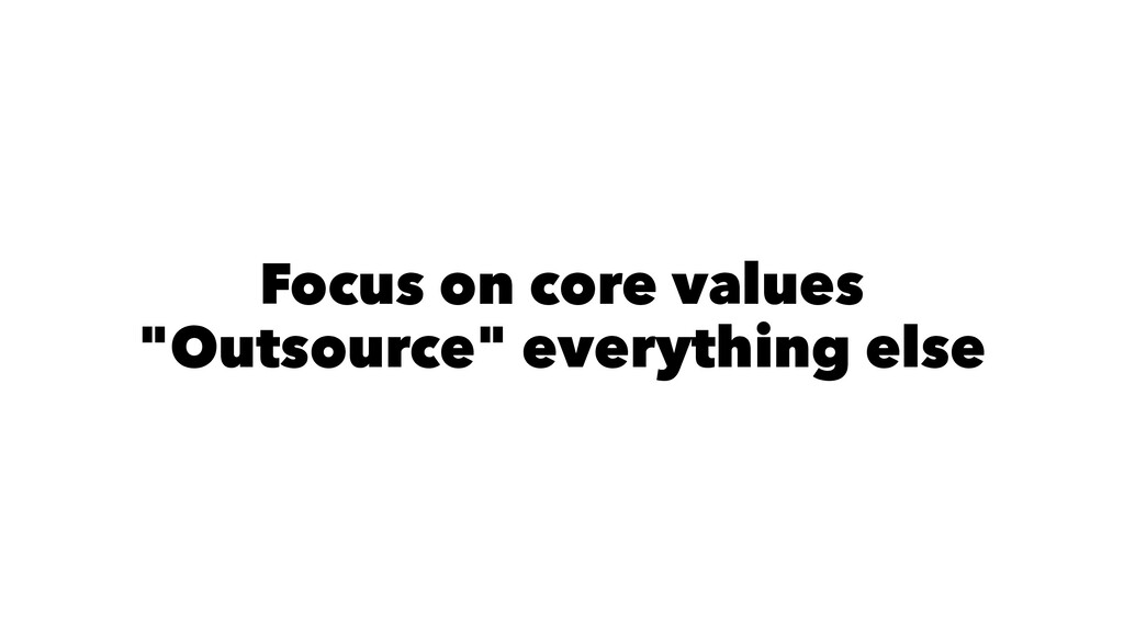 "Focus on core values ""Outsource"" everything else"