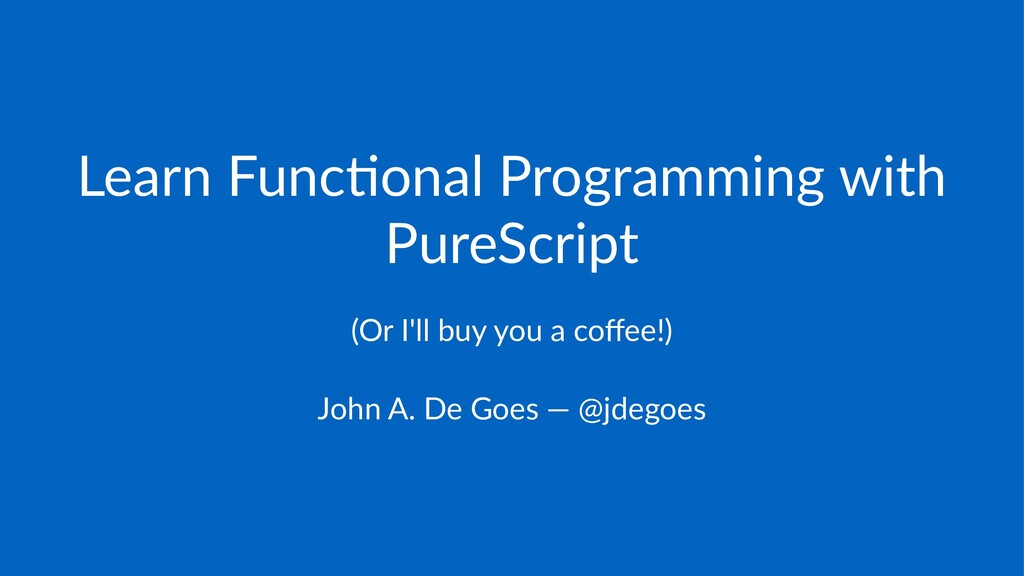 Learn&Func*onal&Programming&with& PureScript (O...