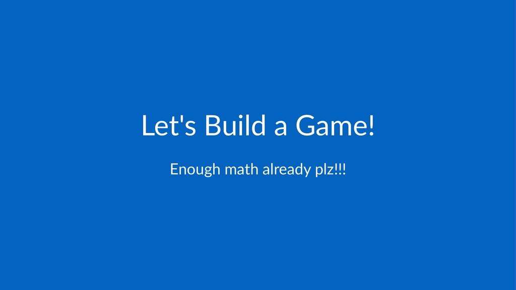 Let's&Build&a&Game! Enough'math'already'plz!!!