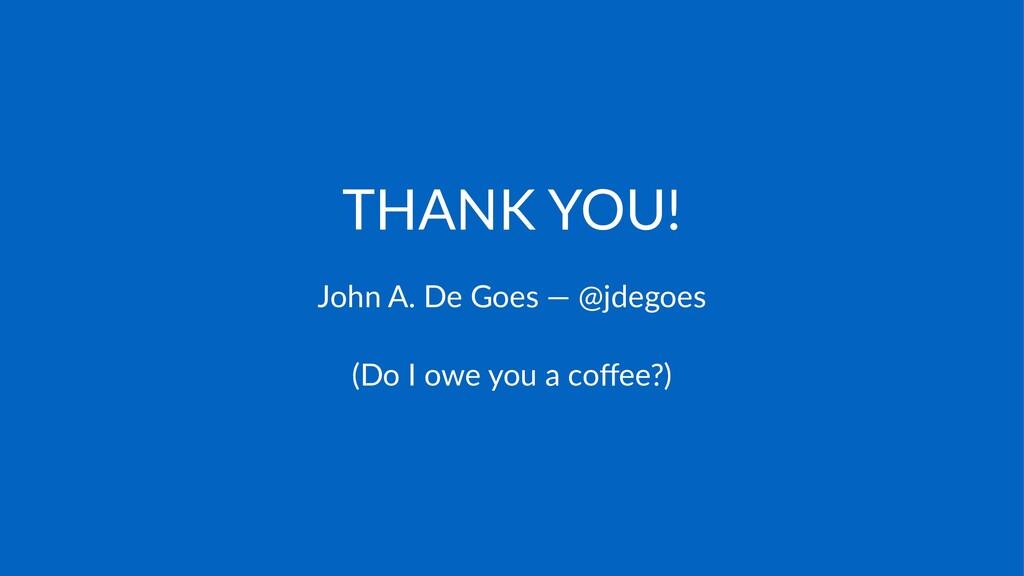 THANK&YOU! John%A.%De%Goes%—%@jdegoes (Do$I$owe...