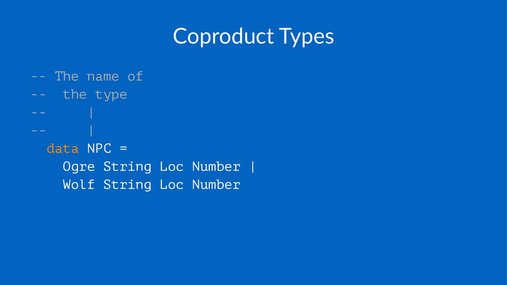 Coproduct)Types -- The name of -- the type -- |...