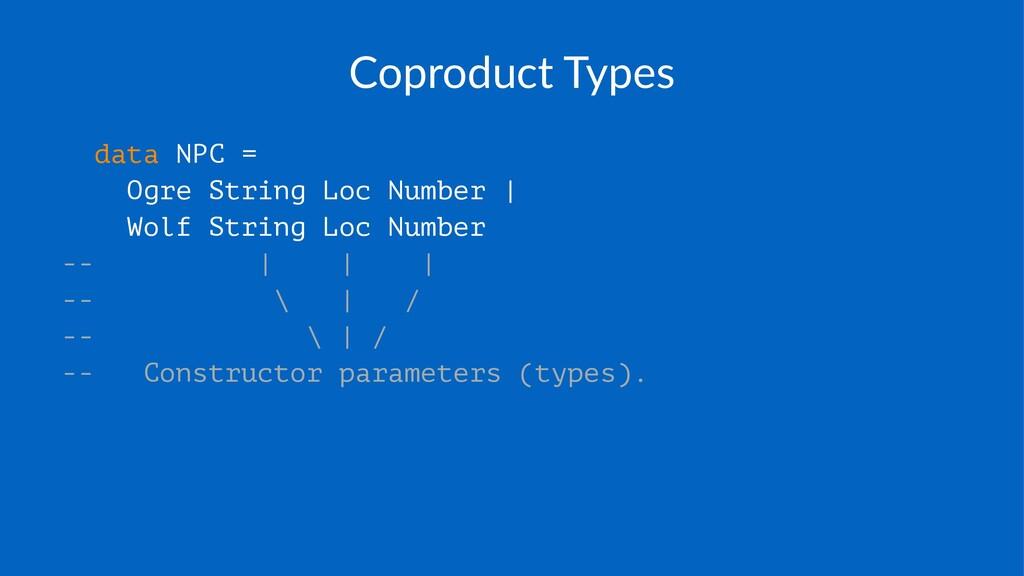 Coproduct)Types data NPC = Ogre String Loc Numb...