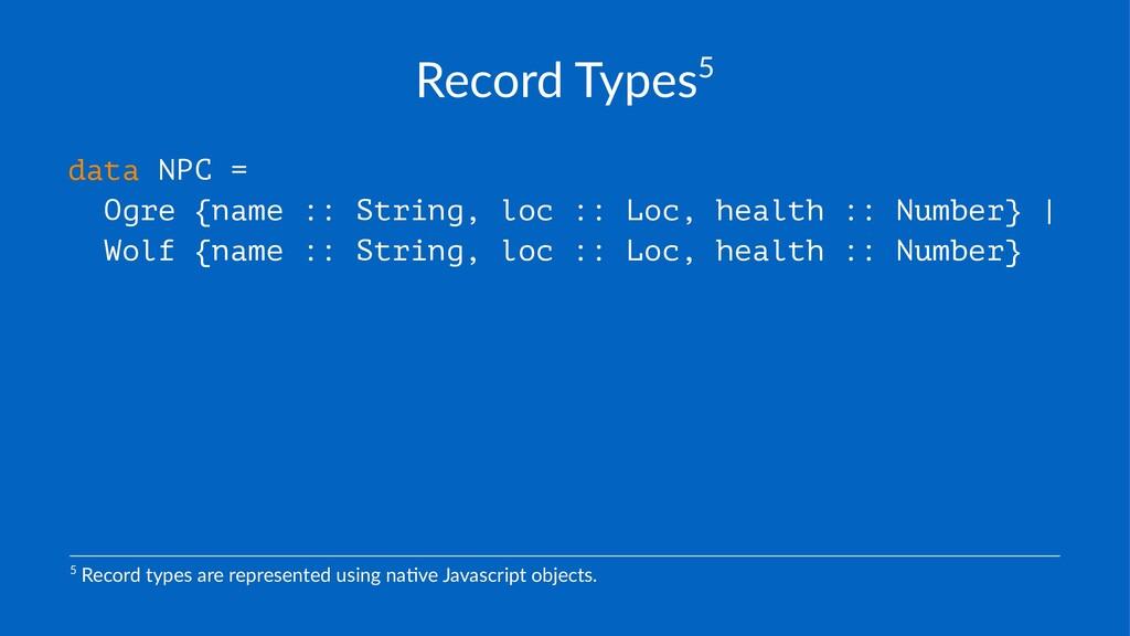 Record'Types5 data NPC = Ogre {name :: String, ...