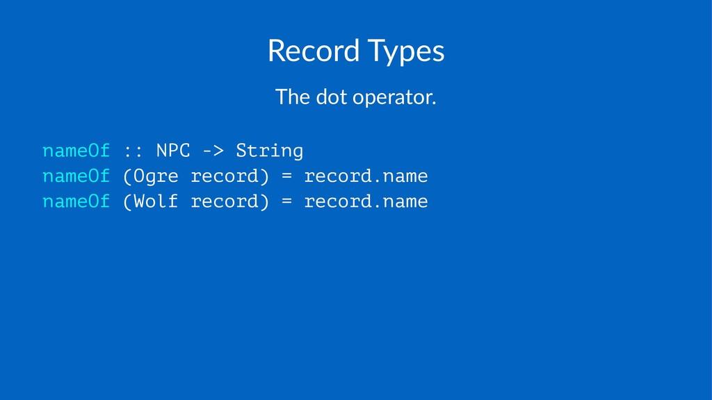 Record'Types The$dot$operator. nameOf :: NPC ->...