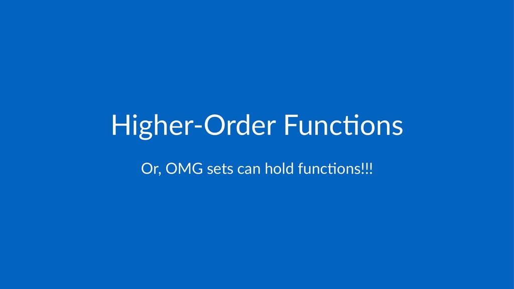 Higher'Order*Func/ons Or,$OMG$sets$can$hold$fun...