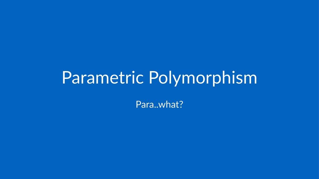 Parametric)Polymorphism Para..what?