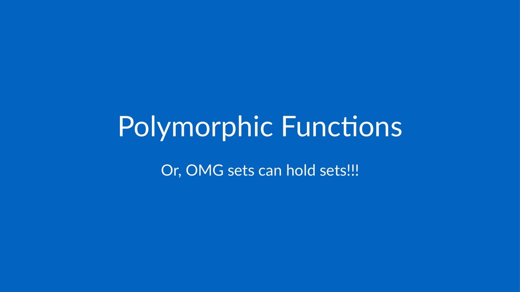 Polymorphic+Func/ons Or,$OMG$sets$can$hold$sets...