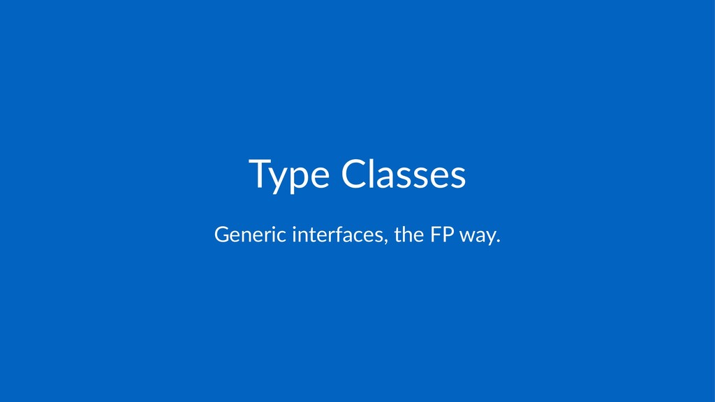 Type%Classes Generic'interfaces,'the'FP'way.