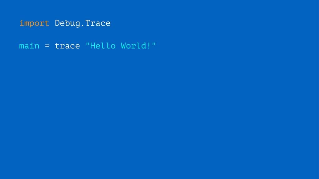 "import Debug.Trace main = trace ""Hello World!"""