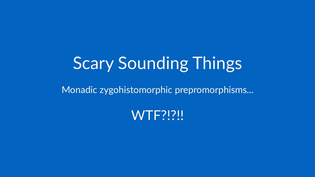 Scary&Sounding&Things Monadic(zygohistomorphic(...