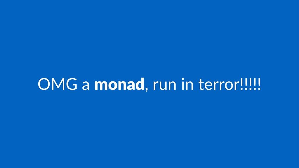 OMG$a$monad,$run$in$terror!!!!!