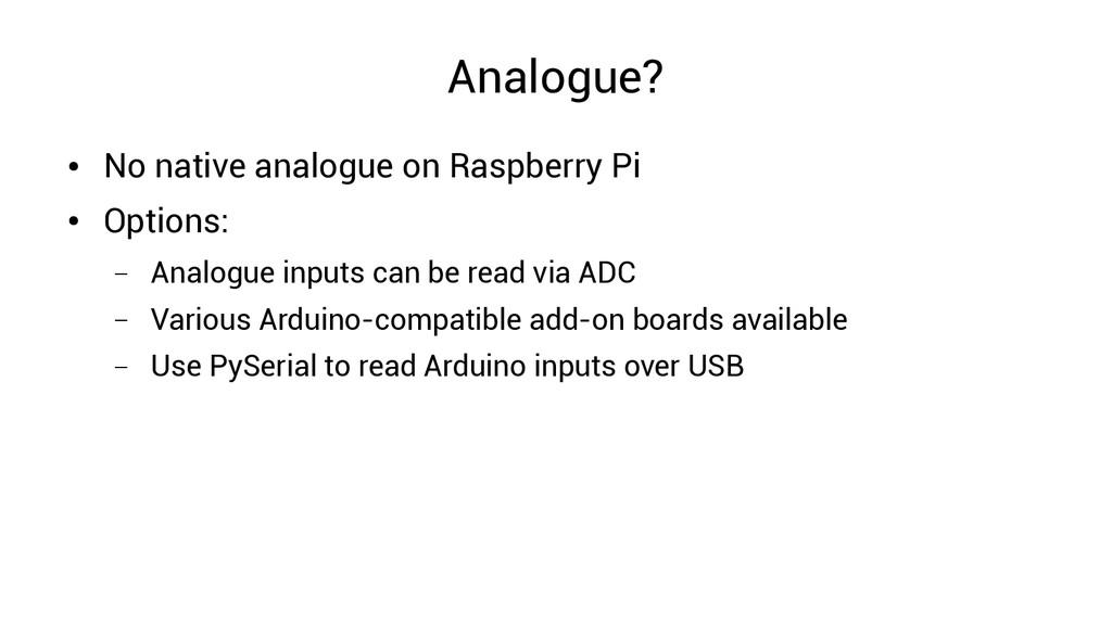 Analogue? ● No native analogue on Raspberry Pi ...