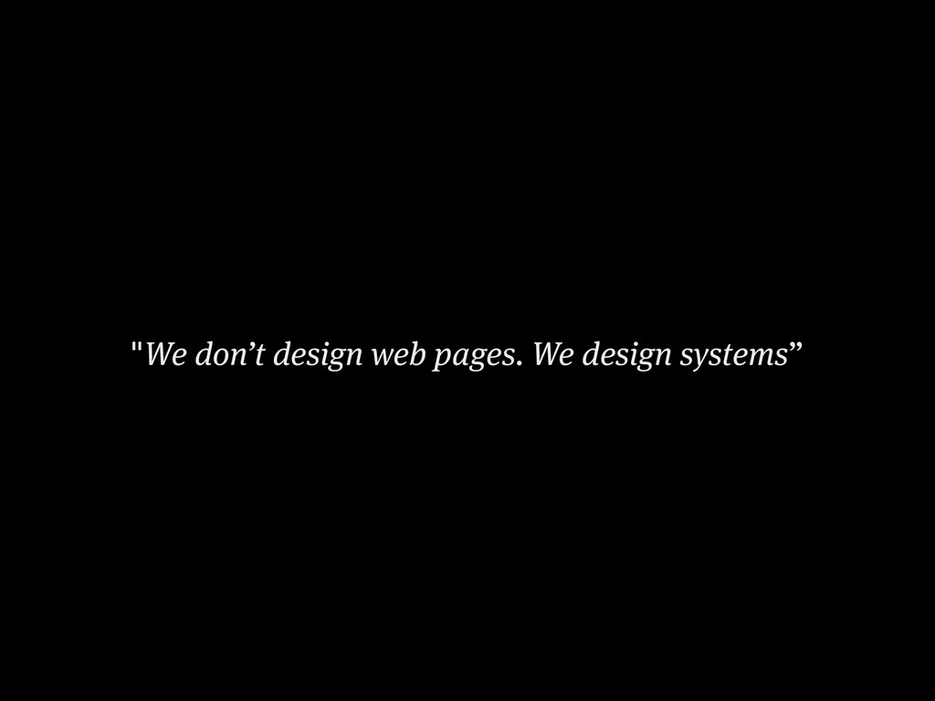 """We don't design web pages. We design systems"""