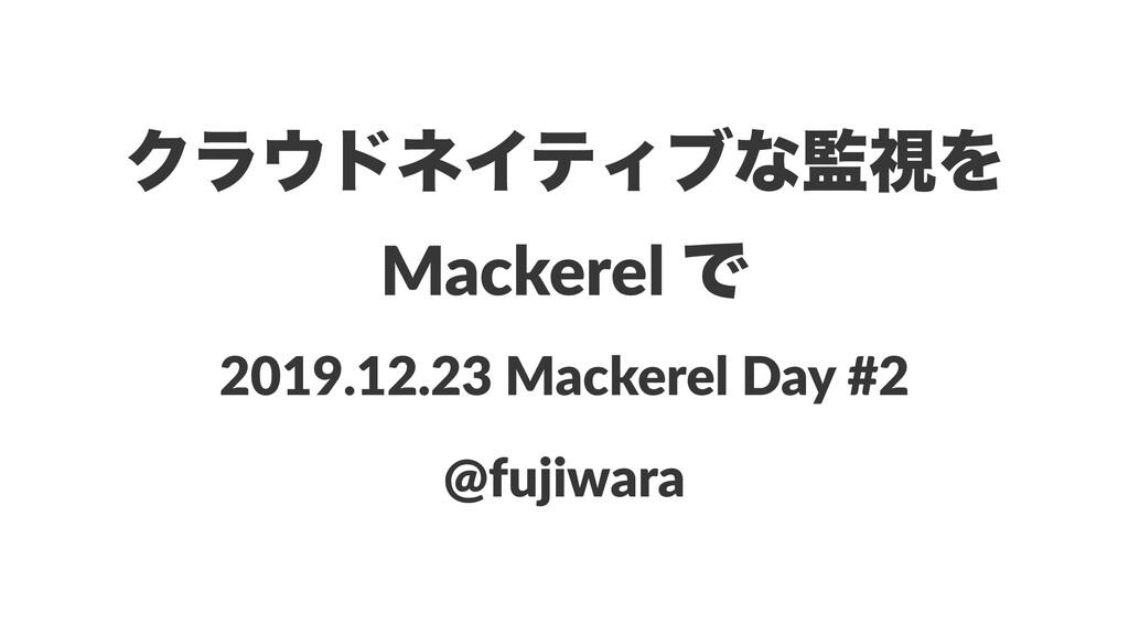ΫϥυωΠςΟϒͳࢹΛ Mackerel Ͱ 2019.12.23 Mackerel Da...