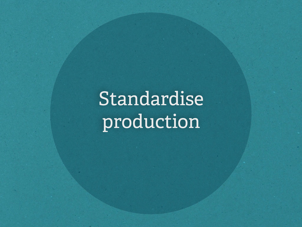 Standardise production