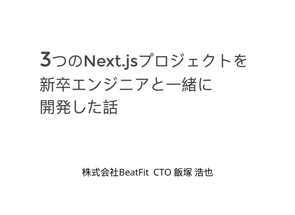 3つのNext.js プロジェクトを 新卒エンジニアと⼀緒に 開発した話 株式会社BeatFi...