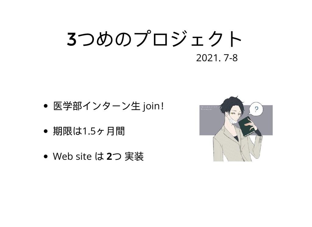 3 つめのプロジェクト 医学部インターン⽣ join ! 期限は1.5 ヶ⽉間 Web sit...