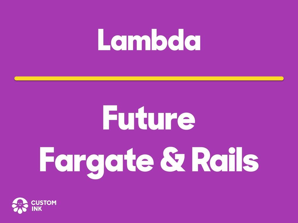 Lambda Future Fargate & Rails
