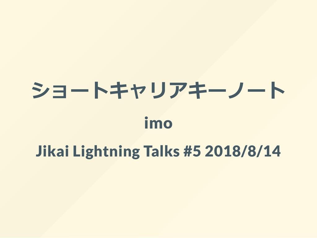 ショートキャリアキーノート imo Jikai Lightning Talks #5 2018...