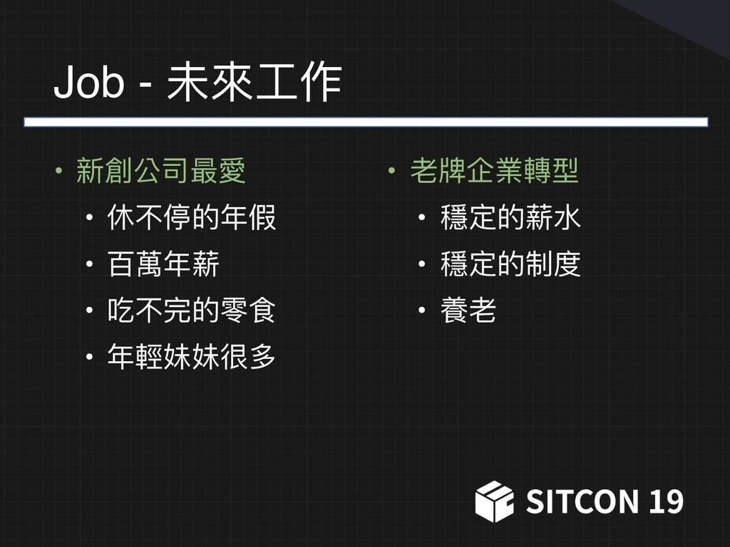 Job - 未來來⼯工作 • 新創公司最愛 • 休不停的年年假 • 百萬年年薪 • 吃不完的零...