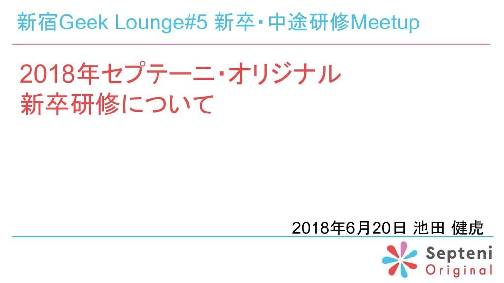 2018年セプテーニ・オリジナル 新卒研修について 2018年6月20日 池田 健虎 新宿Ge...
