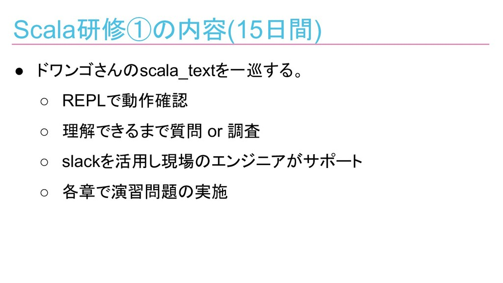 Scala研修①の内容(15日間) ● ドワンゴさんのscala_textを一巡する。 ○ R...
