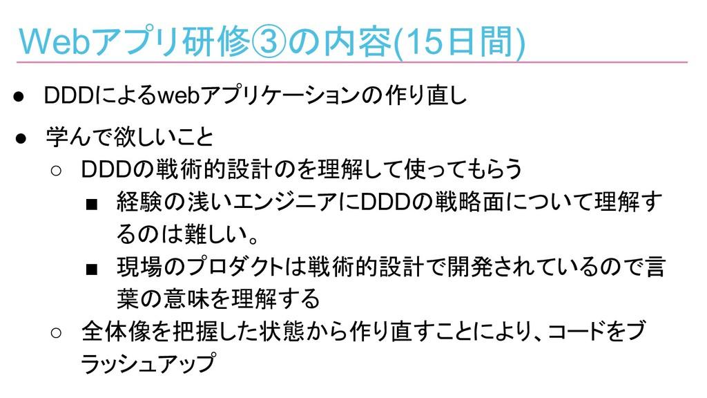 Webアプリ研修③の内容(15日間) ● DDDによるwebアプリケーションの作り直し ● 学...