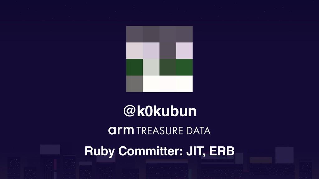 @k0kubun Ruby Committer: JIT, ERB