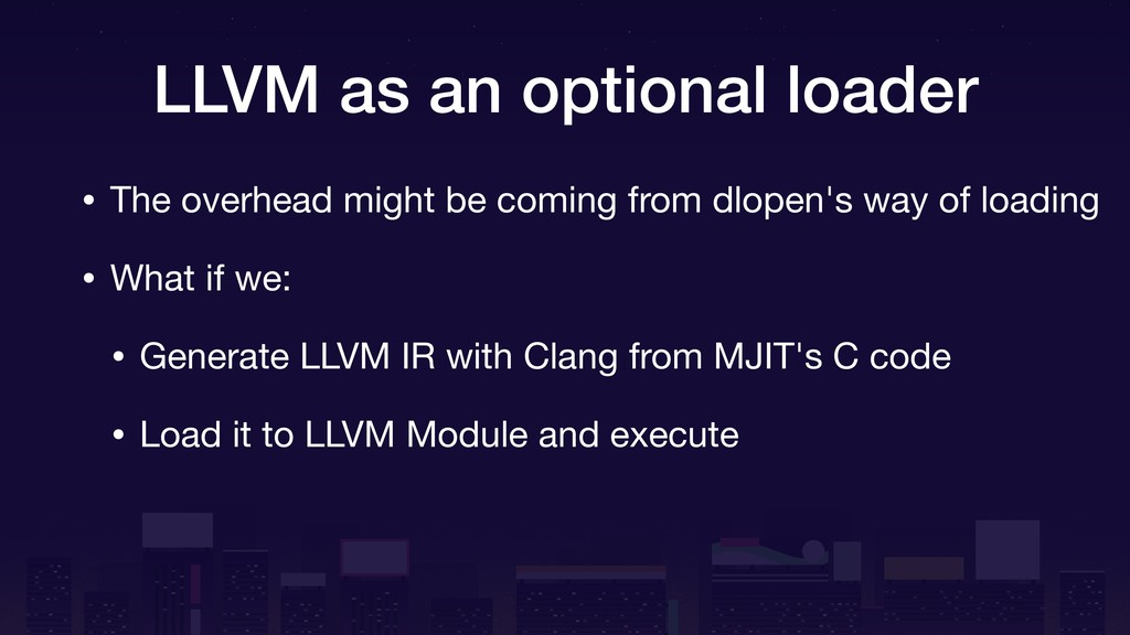LLVM as an optional loader • The overhead might...