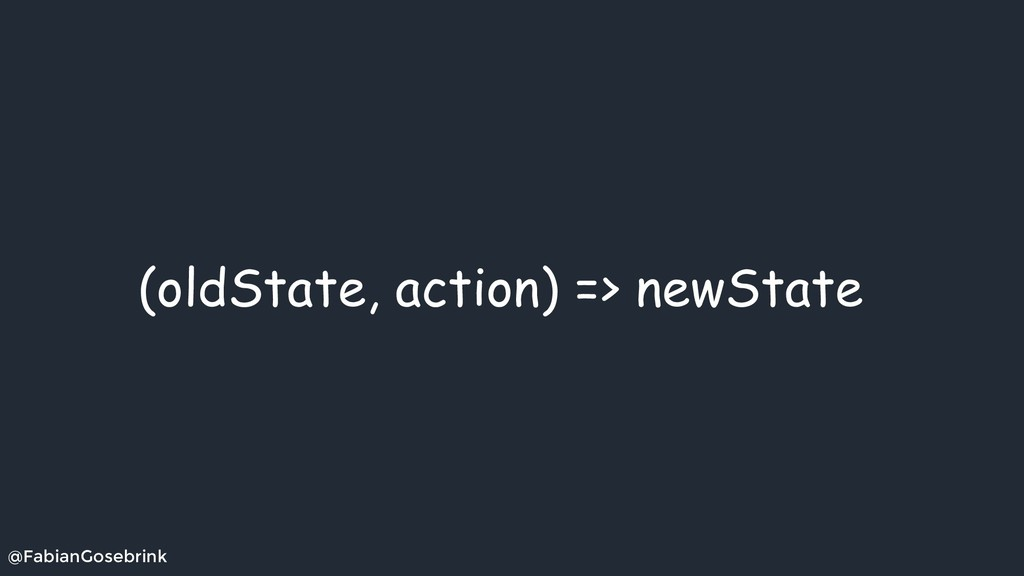 @FabianGosebrink (oldState, action) => newState