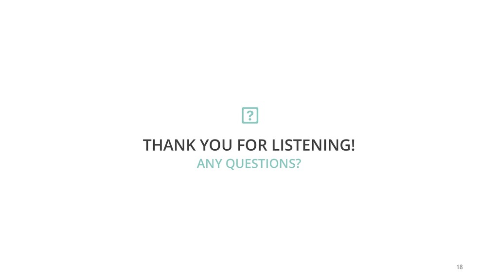 18 THANK YOU FOR LISTENING! ANY QUESTIONS?