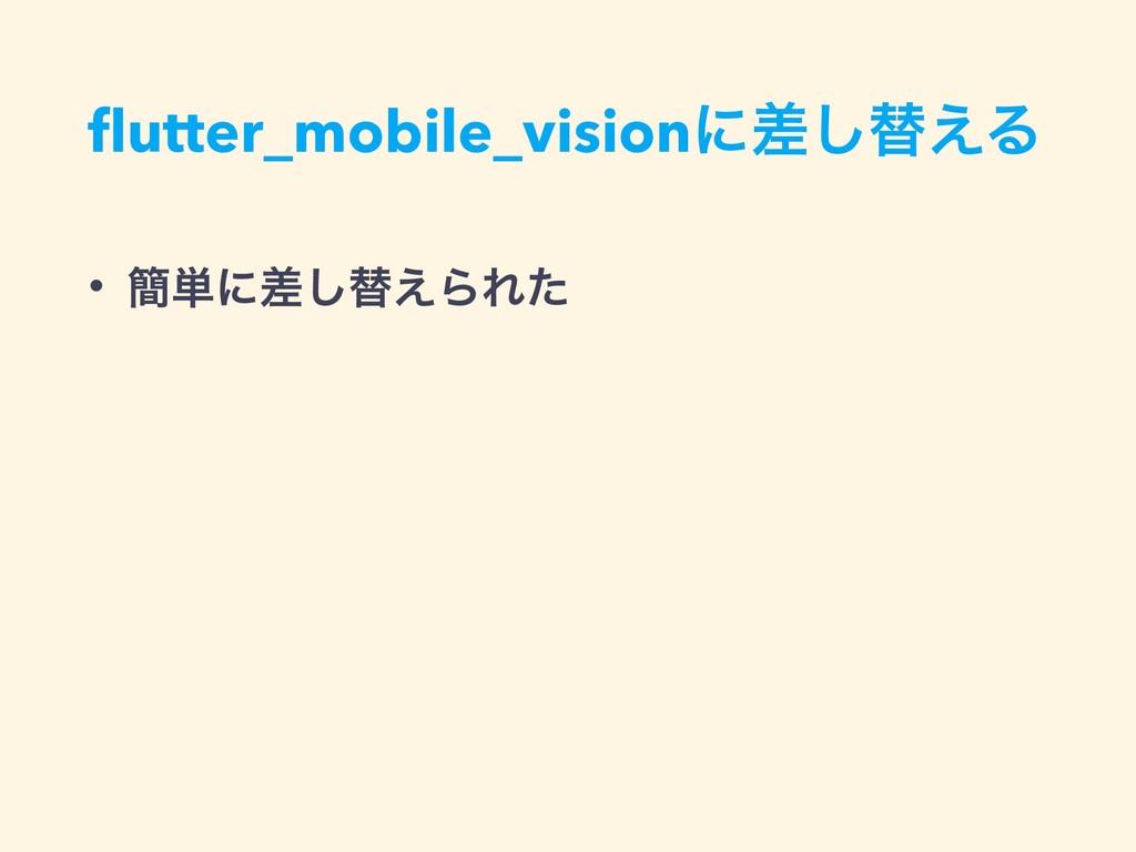 flutter_mobile_visionʹࠩ͠ସ͑Δ • ؆୯ʹࠩ͠ସ͑ΒΕͨ