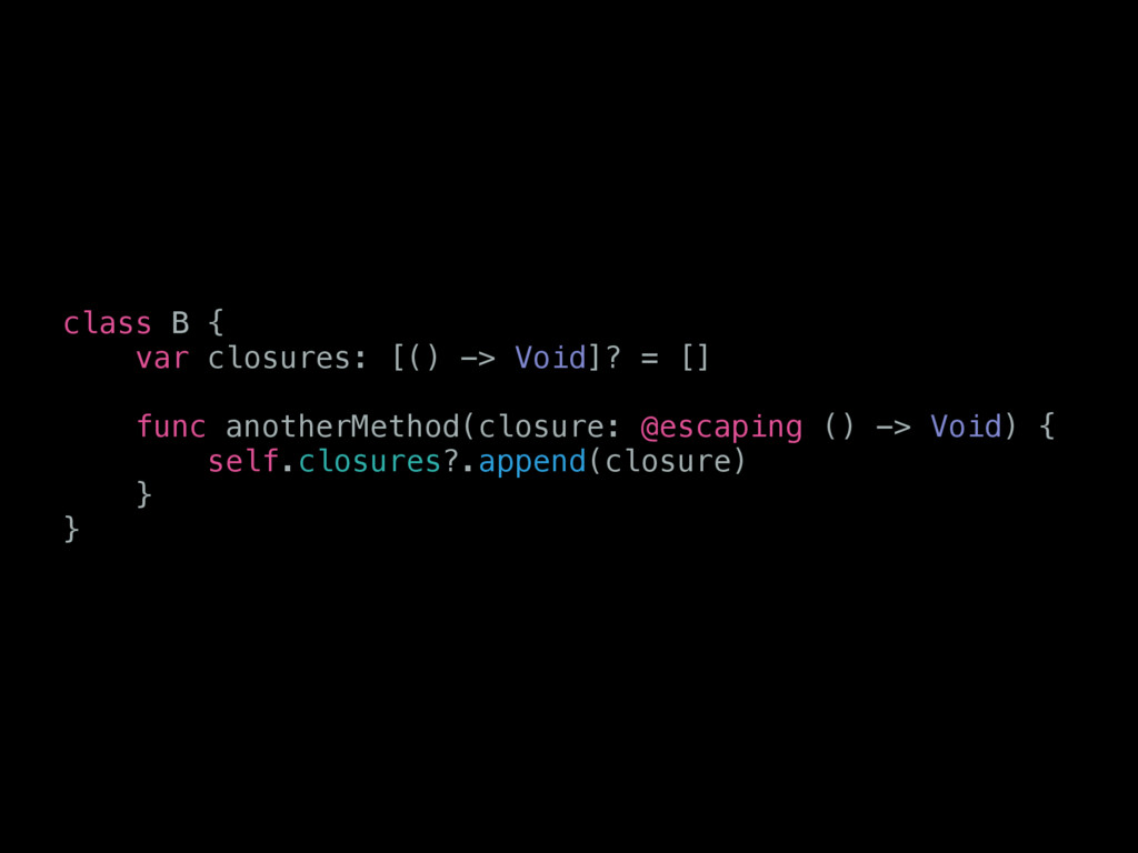 class B { var closures: [() -> Void]? = [] func...