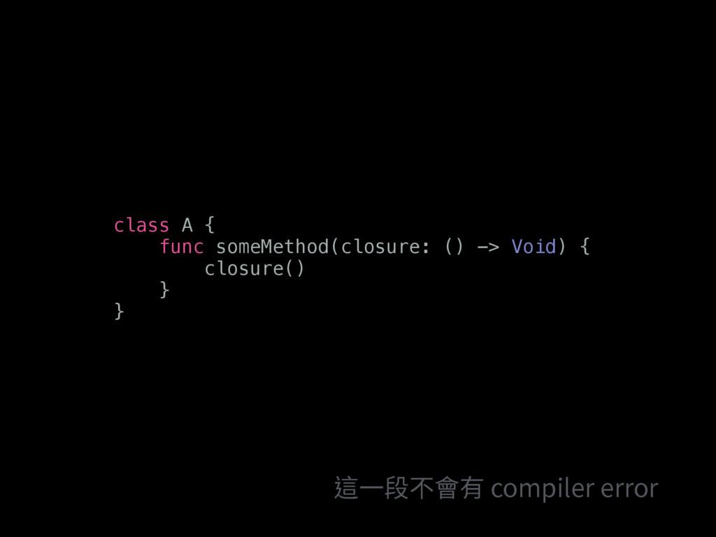 class A { func someMethod(closure: () -> Void) ...
