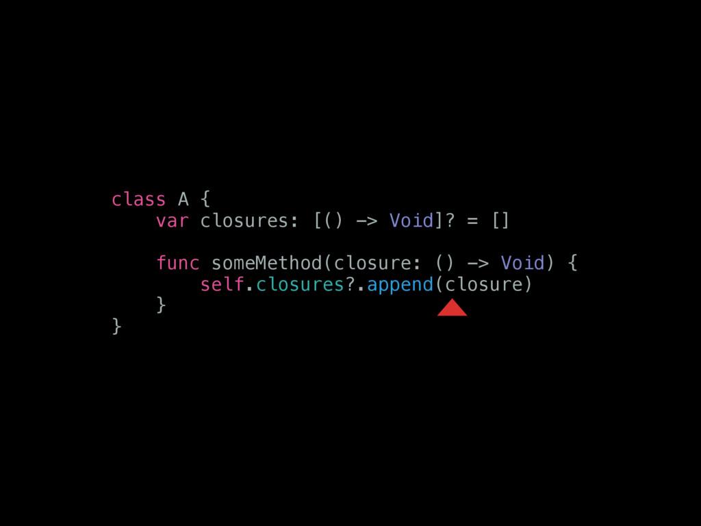 class A { var closures: [() -> Void]? = [] func...